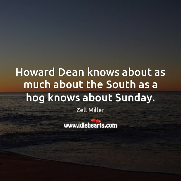 Howard Dean knows about as much about the South as a hog knows about Sunday. Image