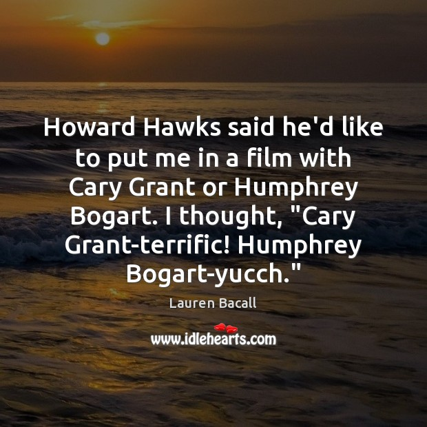 Howard Hawks said he'd like to put me in a film with Lauren Bacall Picture Quote
