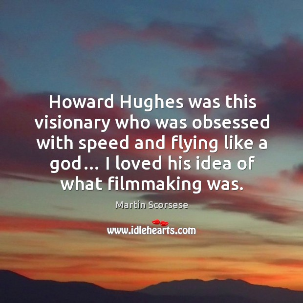 Image, Howard hughes was this visionary who was obsessed with speed and flying like a god… I loved his idea of what filmmaking was.