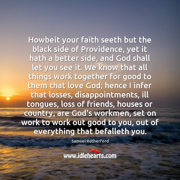Howbeit your faith seeth but the black side of Providence, yet it Samuel Rutherford Picture Quote