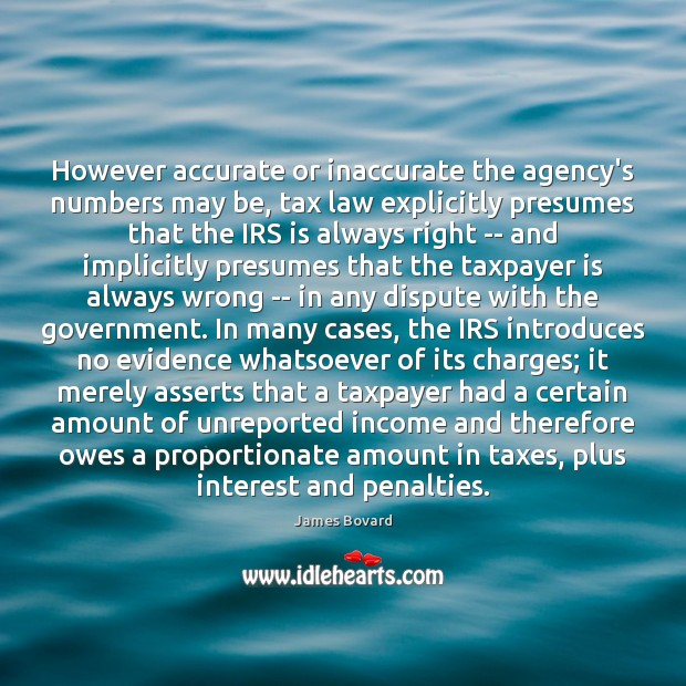 However accurate or inaccurate the agency's numbers may be, tax law explicitly James Bovard Picture Quote