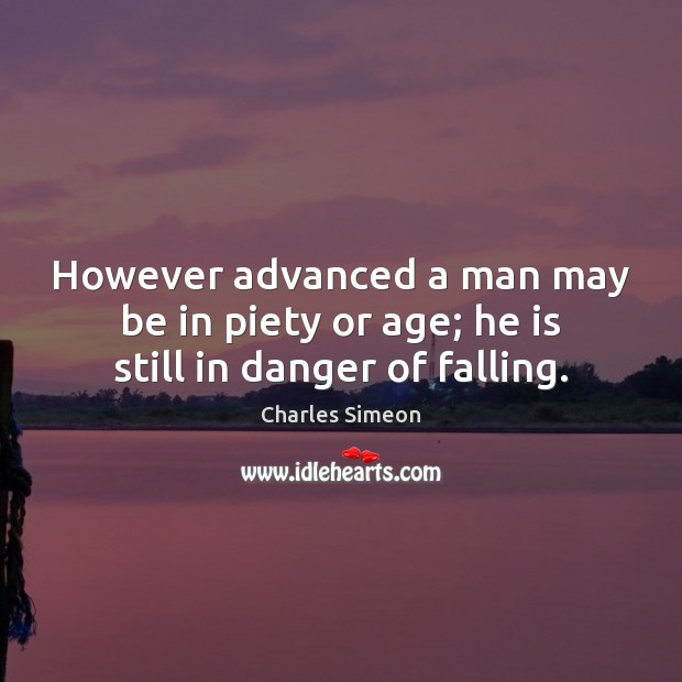 However advanced a man may be in piety or age; he is still in danger of falling. Charles Simeon Picture Quote