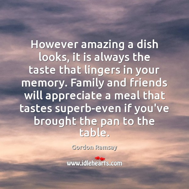 However amazing a dish looks, it is always the taste that lingers Gordon Ramsay Picture Quote