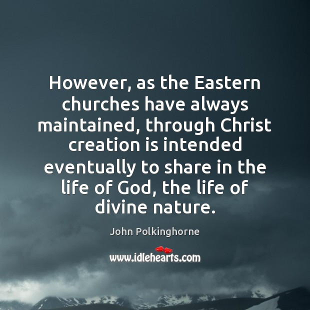 However, as the Eastern churches have always maintained, through Christ creation is John Polkinghorne Picture Quote