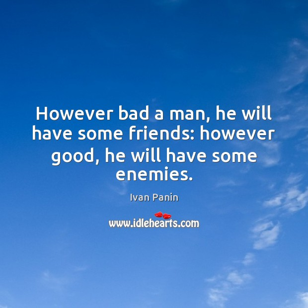 Image, However bad a man, he will have some friends: however good, he will have some enemies.
