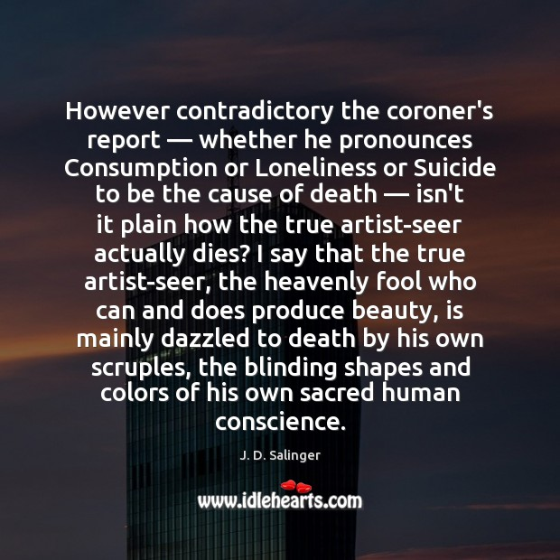 However contradictory the coroner's report — whether he pronounces Consumption or Loneliness or J. D. Salinger Picture Quote