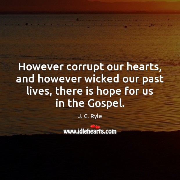 However corrupt our hearts, and however wicked our past lives, there is J. C. Ryle Picture Quote