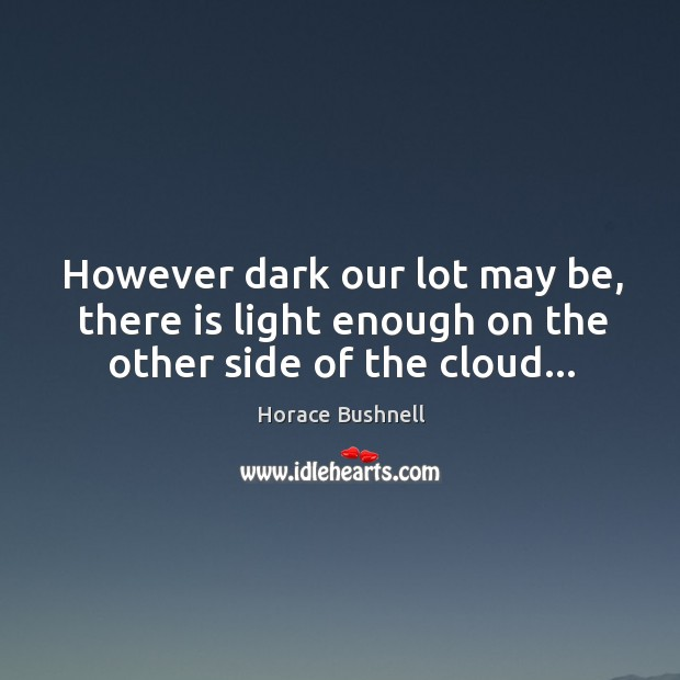 However dark our lot may be, there is light enough on the other side of the cloud… Image