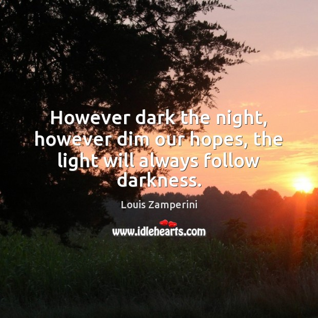 However dark the night, however dim our hopes, the light will always follow darkness. Louis Zamperini Picture Quote