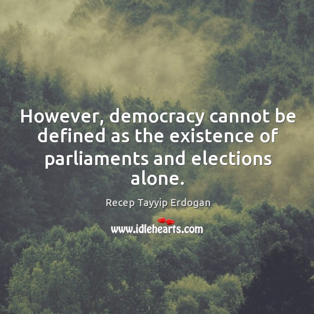 However, democracy cannot be defined as the existence of parliaments and elections alone. Recep Tayyip Erdogan Picture Quote