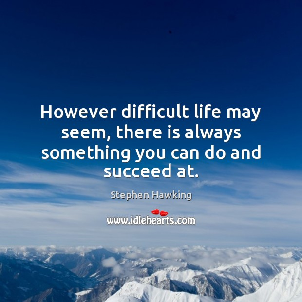 Image, However difficult life may seem, there is always something you can do and succeed at.