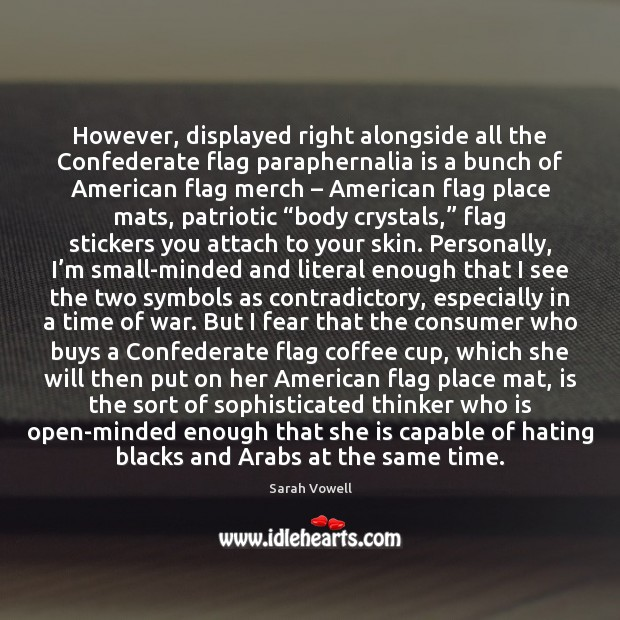However, displayed right alongside all the Confederate flag paraphernalia is a bunch Sarah Vowell Picture Quote
