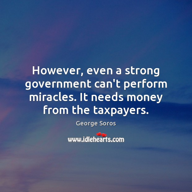 However, even a strong government can't perform miracles. It needs money from George Soros Picture Quote