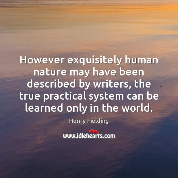 However exquisitely human nature may have been described by writers, the true Henry Fielding Picture Quote