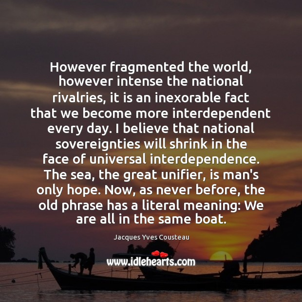 Jacques Yves Cousteau Picture Quote image saying: However fragmented the world, however intense the national rivalries, it is an