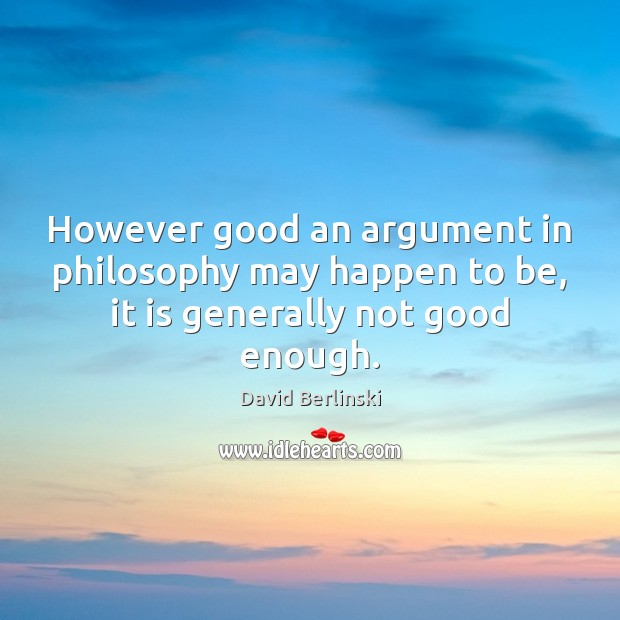 However good an argument in philosophy may happen to be, it is generally not good enough. Image