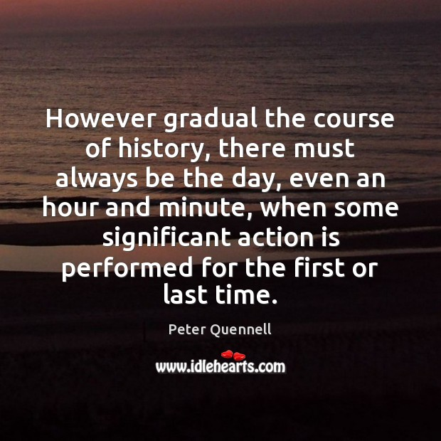 However gradual the course of history, there must always be the day, Action Quotes Image