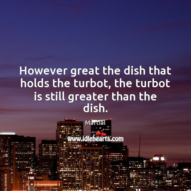 However great the dish that holds the turbot, the turbot is still greater than the dish. Martial Picture Quote