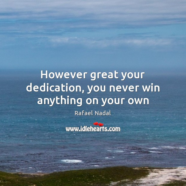However great your dedication, you never win anything on your own Rafael Nadal Picture Quote