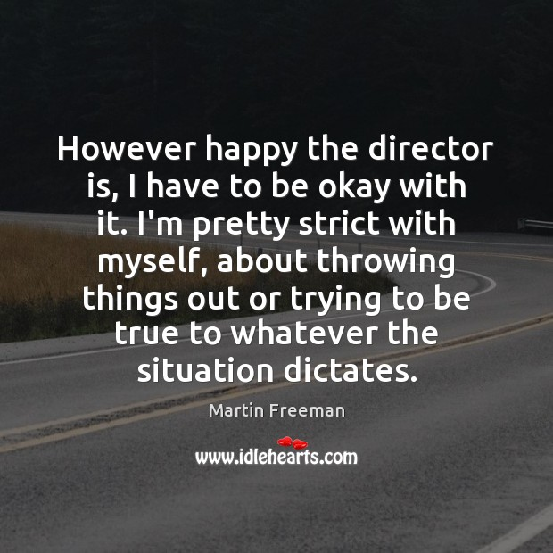 However happy the director is, I have to be okay with it. Martin Freeman Picture Quote