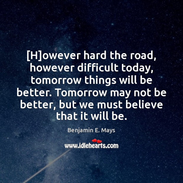 Image, [H]owever hard the road, however difficult today, tomorrow things will be