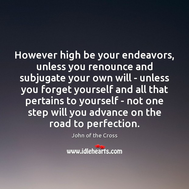 However high be your endeavors, unless you renounce and subjugate your own Image