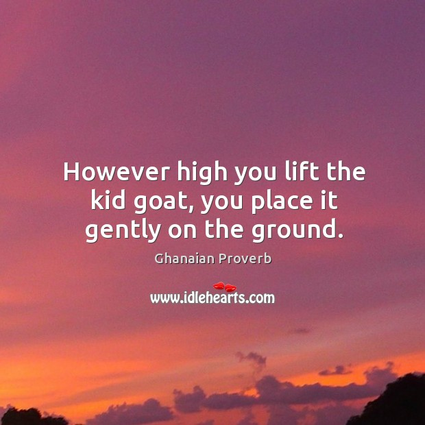 However high you lift the kid goat, you place it gently on the ground. Ghanaian Proverbs Image