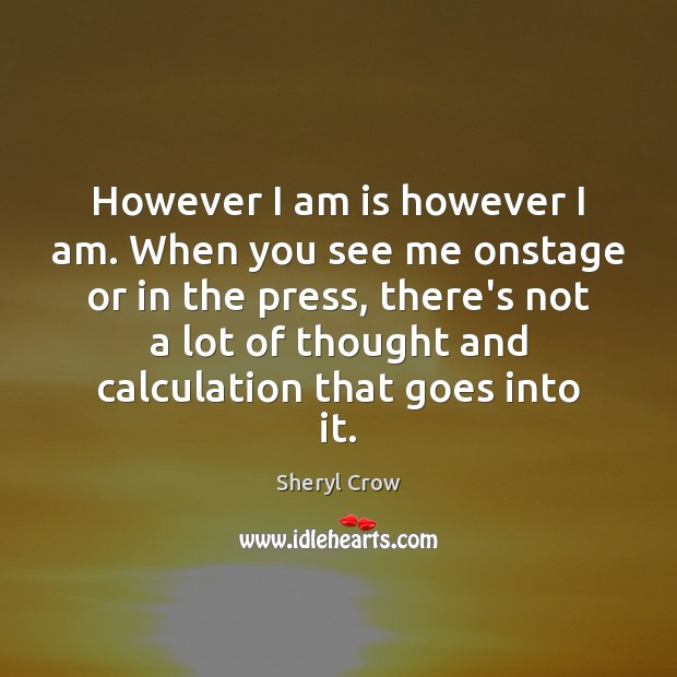 However I am is however I am. When you see me onstage Sheryl Crow Picture Quote