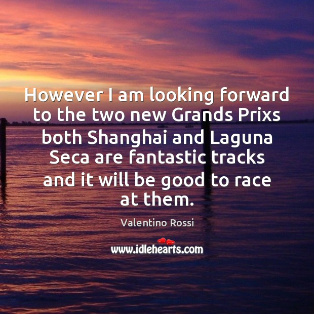 However I am looking forward to the two new Grands Prixs both Valentino Rossi Picture Quote