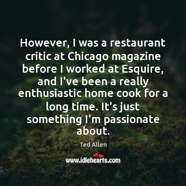 However, I was a restaurant critic at Chicago magazine before I worked Ted Allen Picture Quote