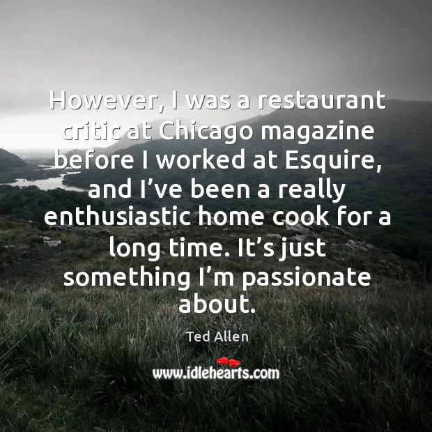 However, I was a restaurant critic at chicago magazine before I worked at esquire, and I've been a really Ted Allen Picture Quote