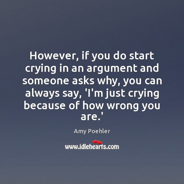 However, if you do start crying in an argument and someone asks Amy Poehler Picture Quote