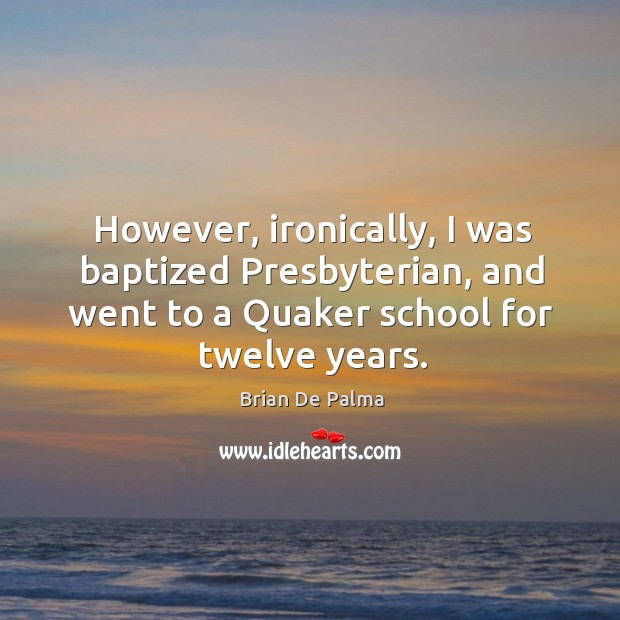 However, ironically, I was baptized presbyterian, and went to a quaker school for twelve years. Image