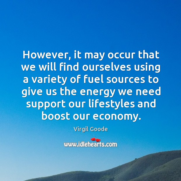 However, it may occur that we will find ourselves using a variety of fuel sources to give Virgil Goode Picture Quote