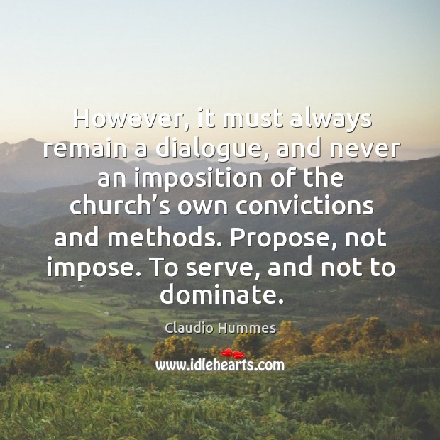 However, it must always remain a dialogue, and never an imposition of the church's Claudio Hummes Picture Quote