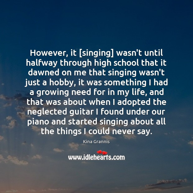 However, it [singing] wasn't until halfway through high school that it dawned Kina Grannis Picture Quote