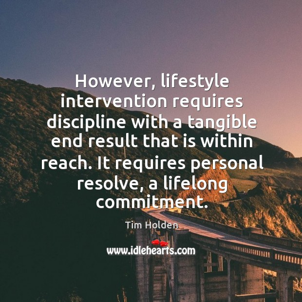 However, lifestyle intervention requires discipline with a tangible end result that is within reach. Tim Holden Picture Quote