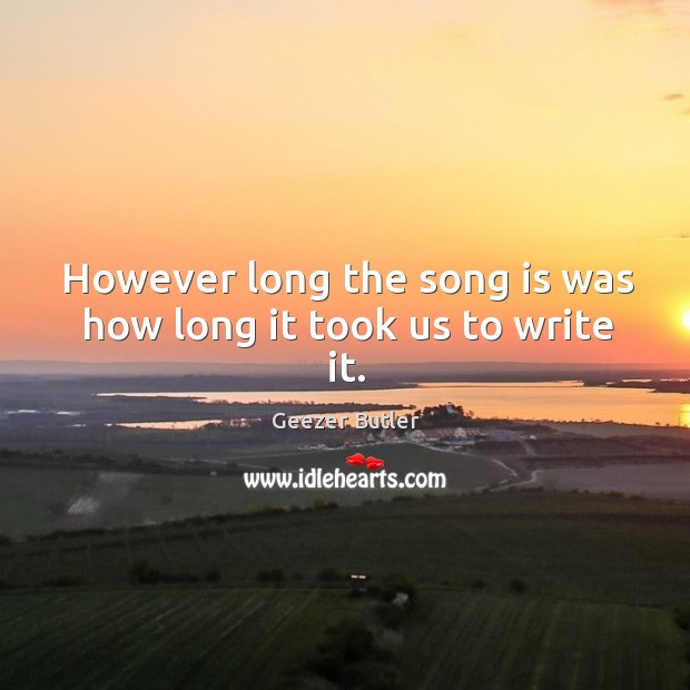 However long the song is was how long it took us to write it. Image