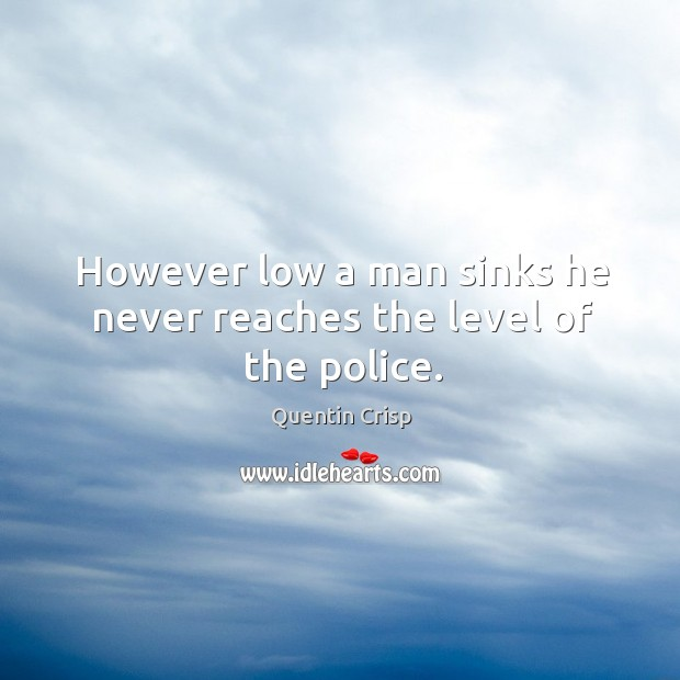 However low a man sinks he never reaches the level of the police. Image