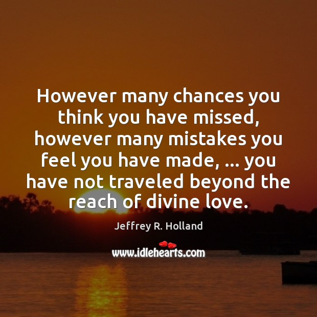 However many chances you think you have missed, however many mistakes you Jeffrey R. Holland Picture Quote