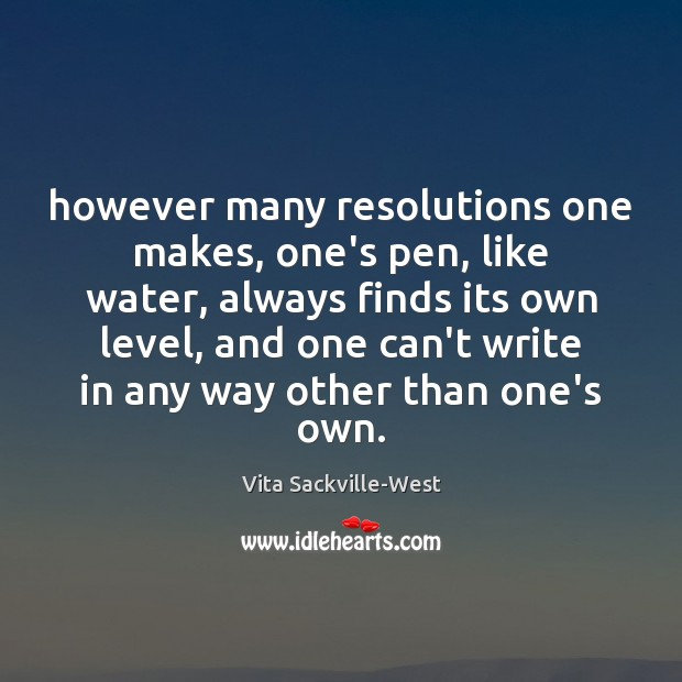 However many resolutions one makes, one's pen, like water, always finds its Vita Sackville-West Picture Quote