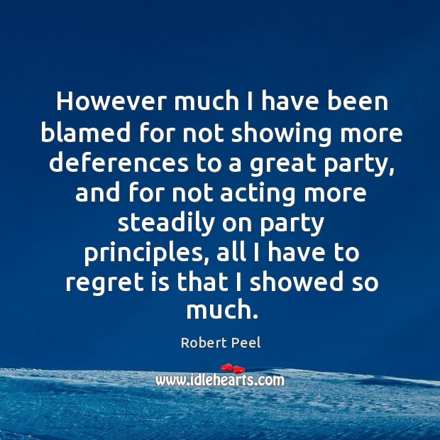 However much I have been blamed for not showing more deferences to Regret Quotes Image