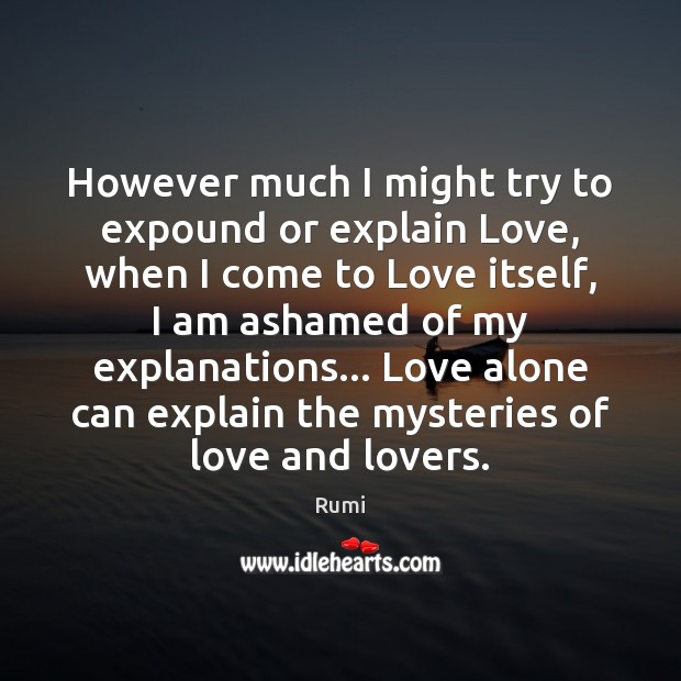 Image, However much I might try to expound or explain Love, when I