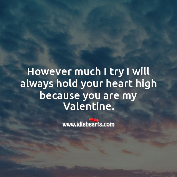 Image, However much I try I will always hold your heart high because you are my Valentine.