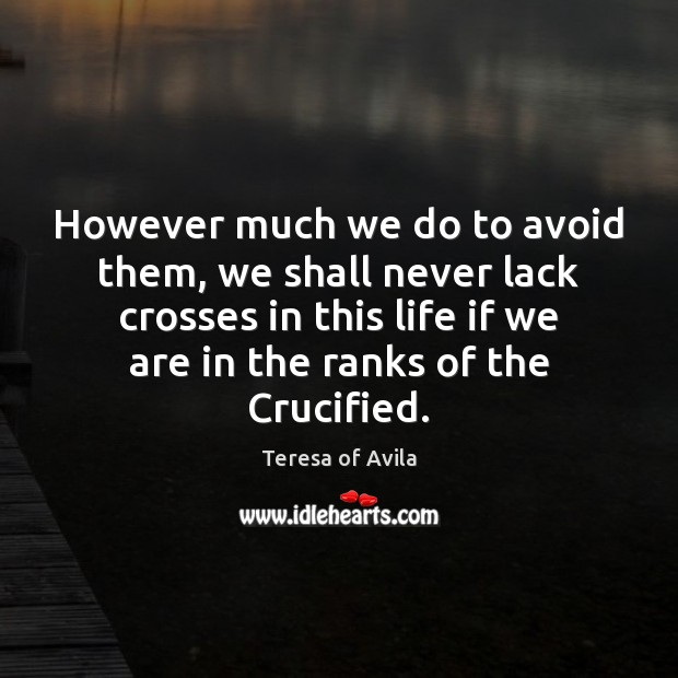 However much we do to avoid them, we shall never lack crosses Teresa of Avila Picture Quote