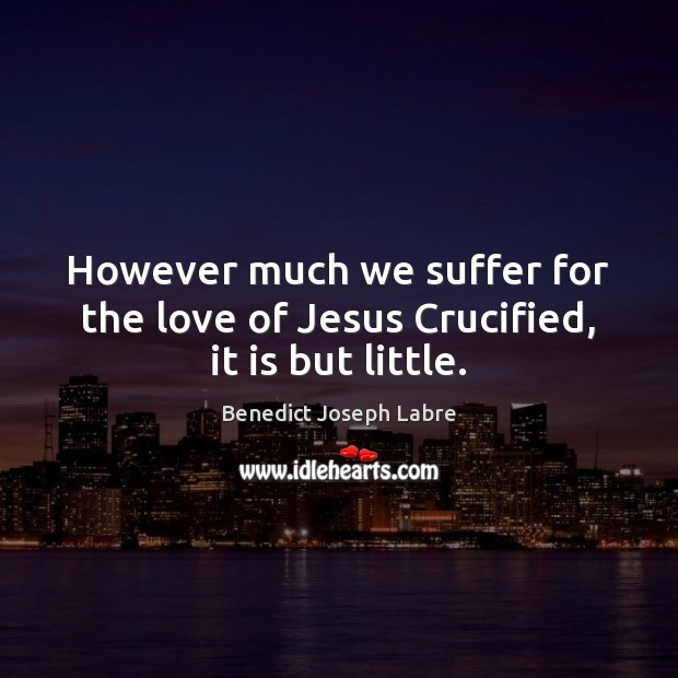 Image, However much we suffer for the love of Jesus Crucified, it is but little.