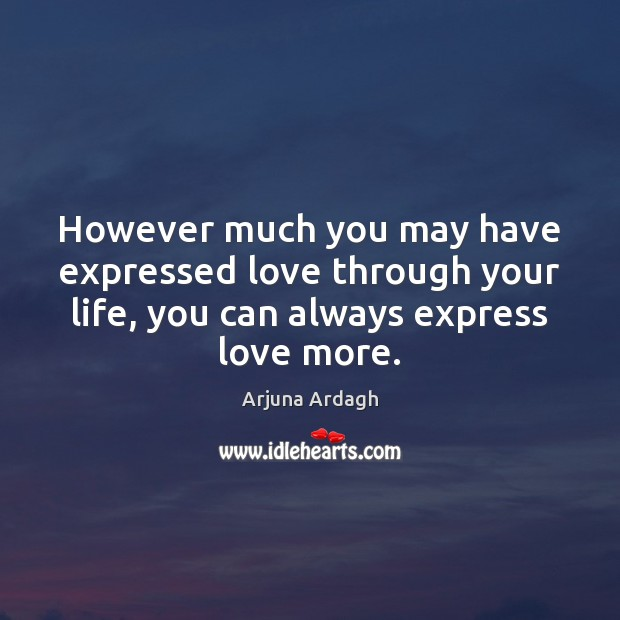 However much you may have expressed love through your life, you can Image