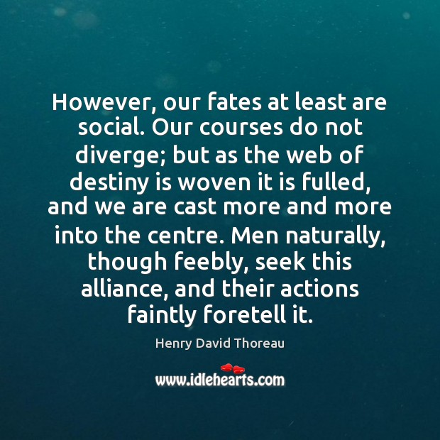 However, our fates at least are social. Our courses do not diverge; Image