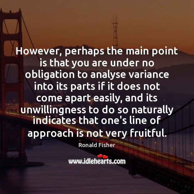 However, perhaps the main point is that you are under no obligation Ronald Fisher Picture Quote