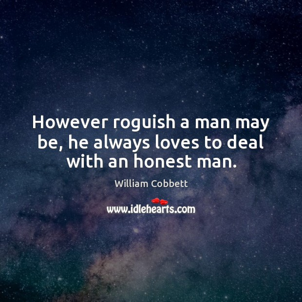However roguish a man may be, he always loves to deal with an honest man. William Cobbett Picture Quote